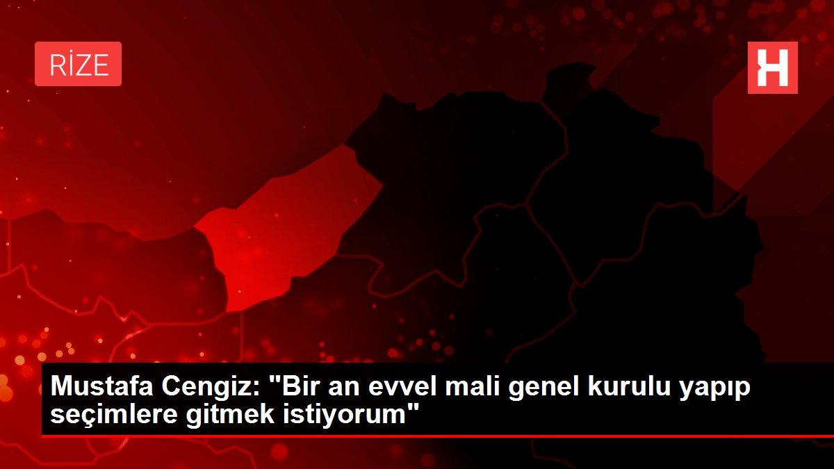 Mustafa Cengiz: Bir an önce mali genel kurulu yapıp seçimlere gitmek istiyorum