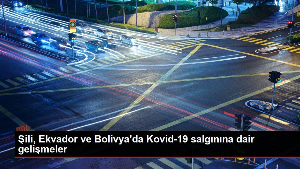 Son dakika haberleri | Şili, Ekvador ve Bolivya'da Kovid-19 salgınına dair gelişmeler