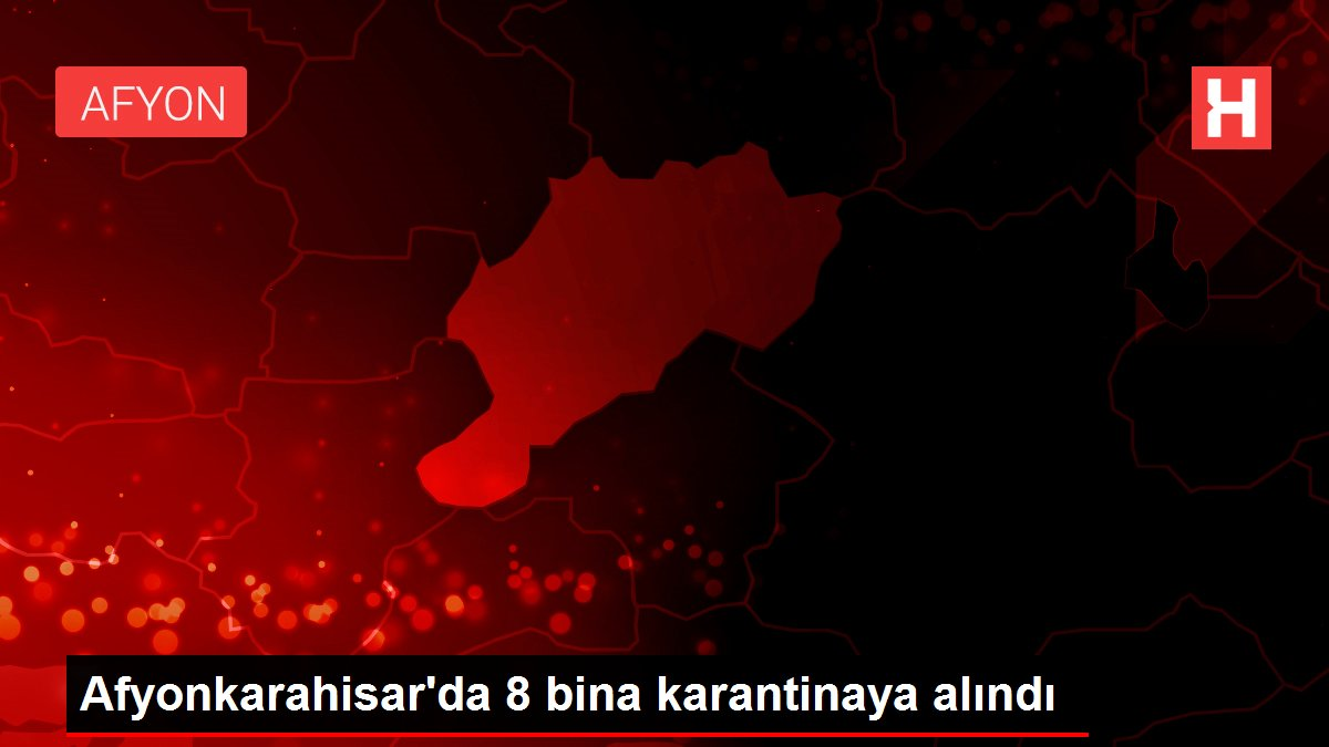 Afyonkarahisar'da 8 bina karantinaya alındı