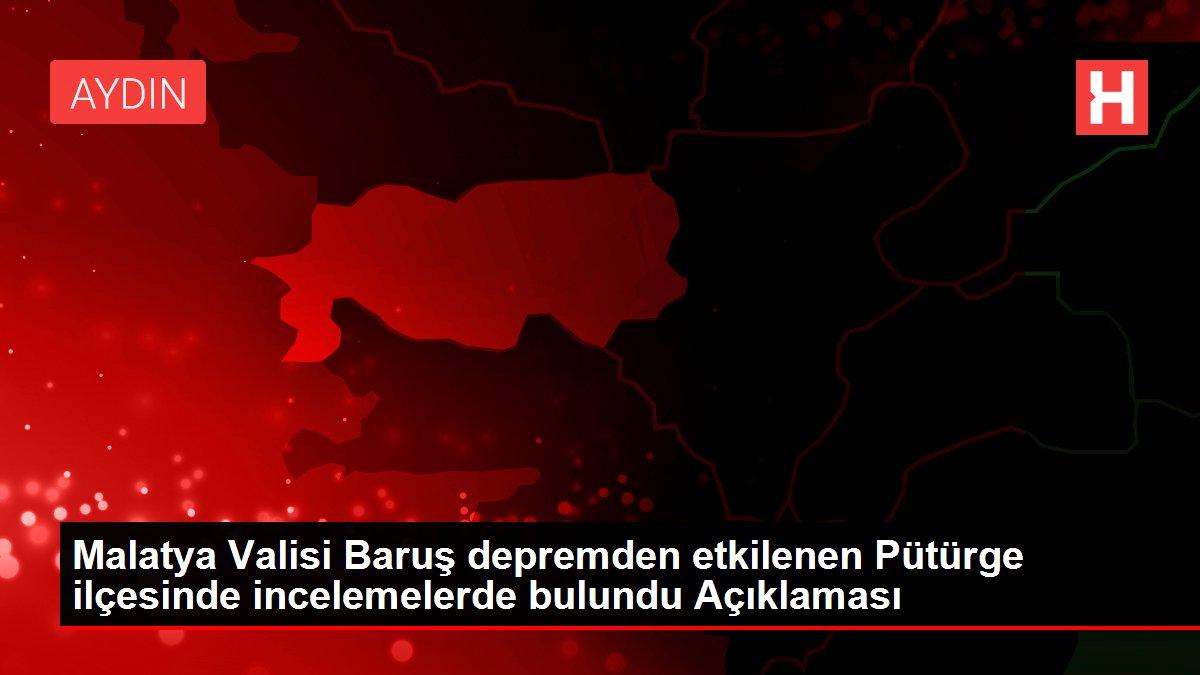 Malatya Valisi Baruş depremden etkilenen Pütürge ilçesinde incelemelerde bulundu Açıklaması