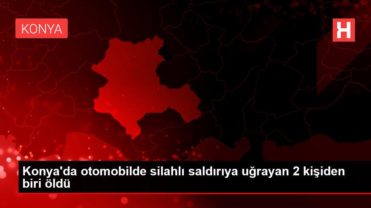 Konya'da otomobilde silahlı saldırıya uğrayan 2 kişiden biri öldü