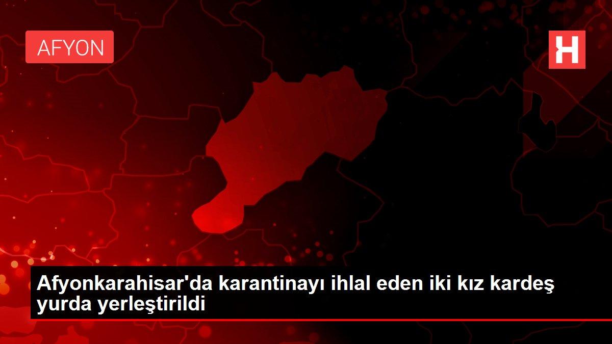 Afyonkarahisar'da karantinayı ihlal eden iki kız kardeş yurda yerleştirildi