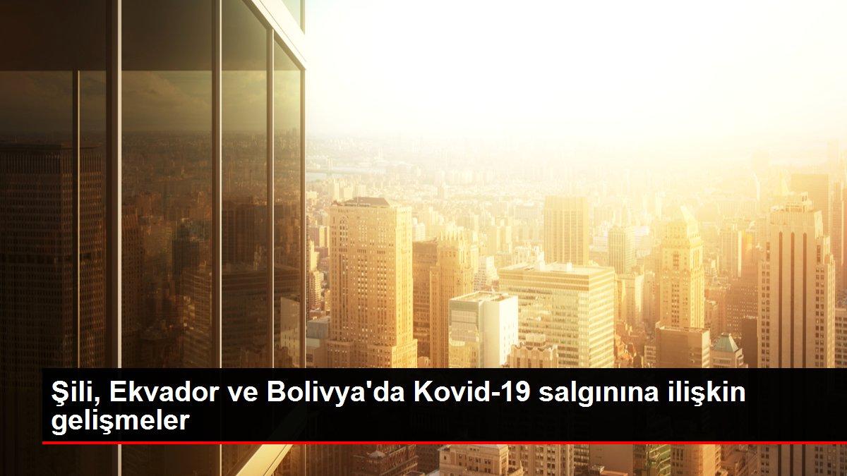 Şili, Ekvador ve Bolivya'da Kovid-19 salgınına ilişkin gelişmeler