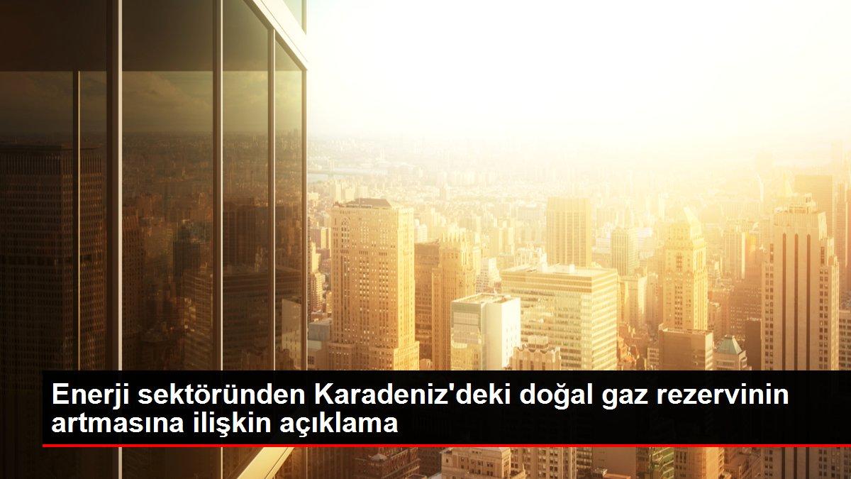 Enerji sektöründen Karadeniz'deki doğal gaz rezervinin artmasına ilişkin açıklama