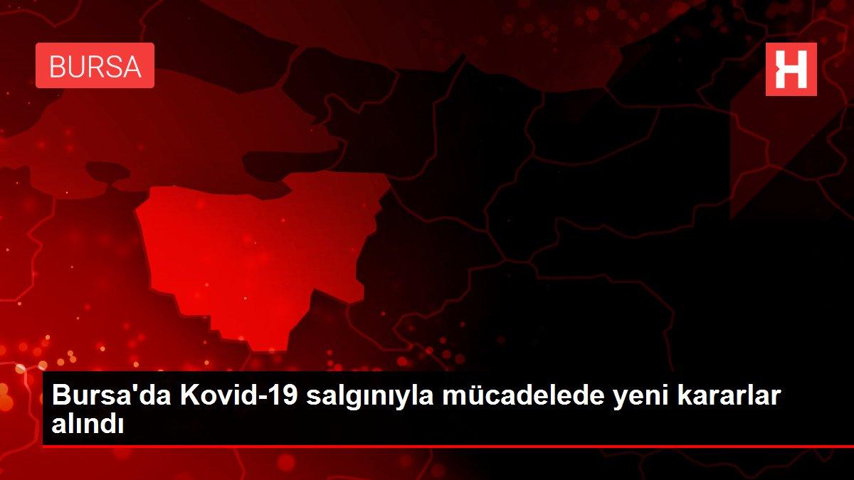 Bursa'da Kovid-19 salgınıyla mücadelede yeni kararlar alındı