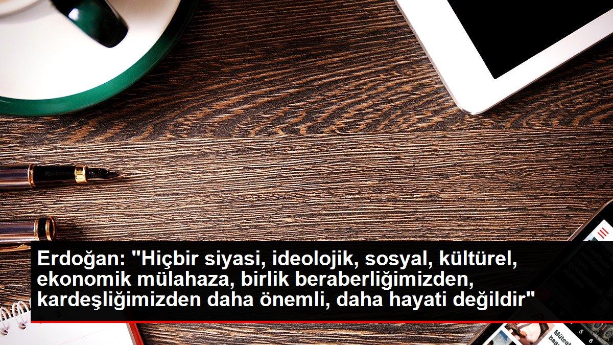 Erdoğan: 'Hiçbir siyasi, ideolojik, sosyal, kültürel, ekonomik mülahaza, birlik beraberliğimizden, kardeşl...