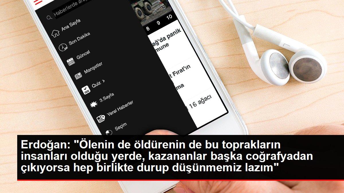 Erdoğan: 'Ölenin de öldürenin de bu toprakların insanları olduğu yerde, kazananlar başka coğrafyadan çıkıyorsa hep birlikte durup düşünmemiz lazım'