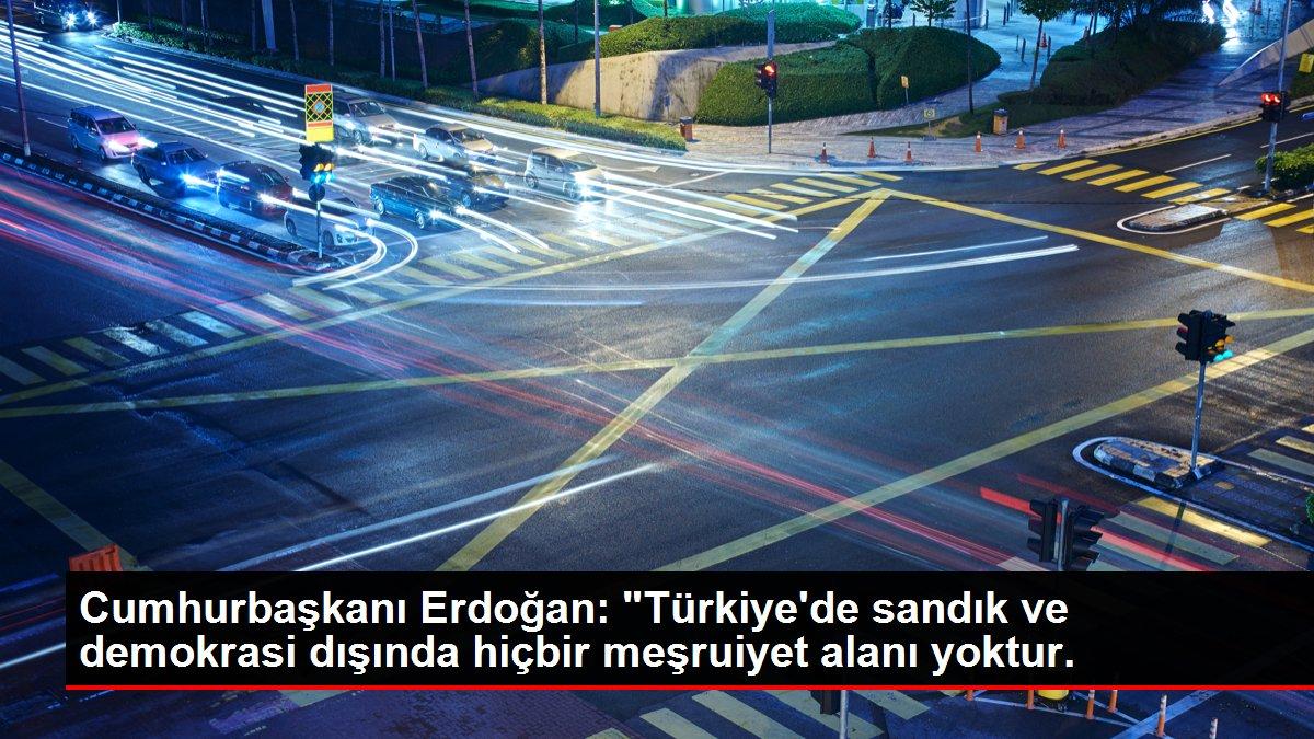 Cumhurbaşkanı Erdoğan: 'Türkiye'de sandık ve demokrasi dışında hiçbir meşruiyet alanı yoktur.