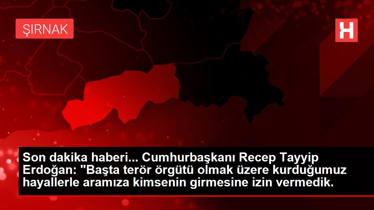 Son dakika haberi... Cumhurbaşkanı Recep Tayyip Erdoğan: 'Başta terör örgütü olmak üzere kurduğumuz hayall...