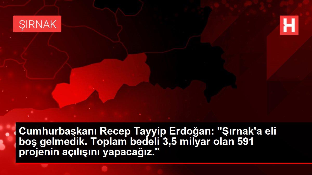 Cumhurbaşkanı Recep Tayyip Erdoğan: 'Şırnak'a eli boş gelmedik. Toplam bedeli 3,5 milyar olan 591 projenin...