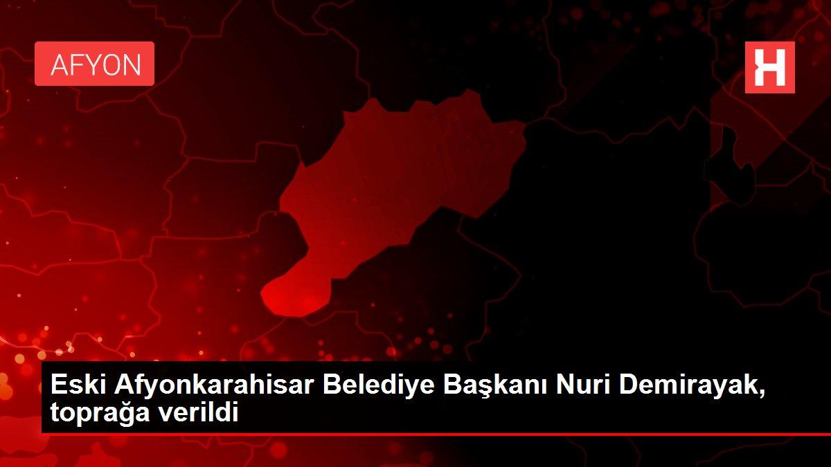 Eski Afyonkarahisar Belediye Başkanı Nuri Demirayak, toprağa verildi