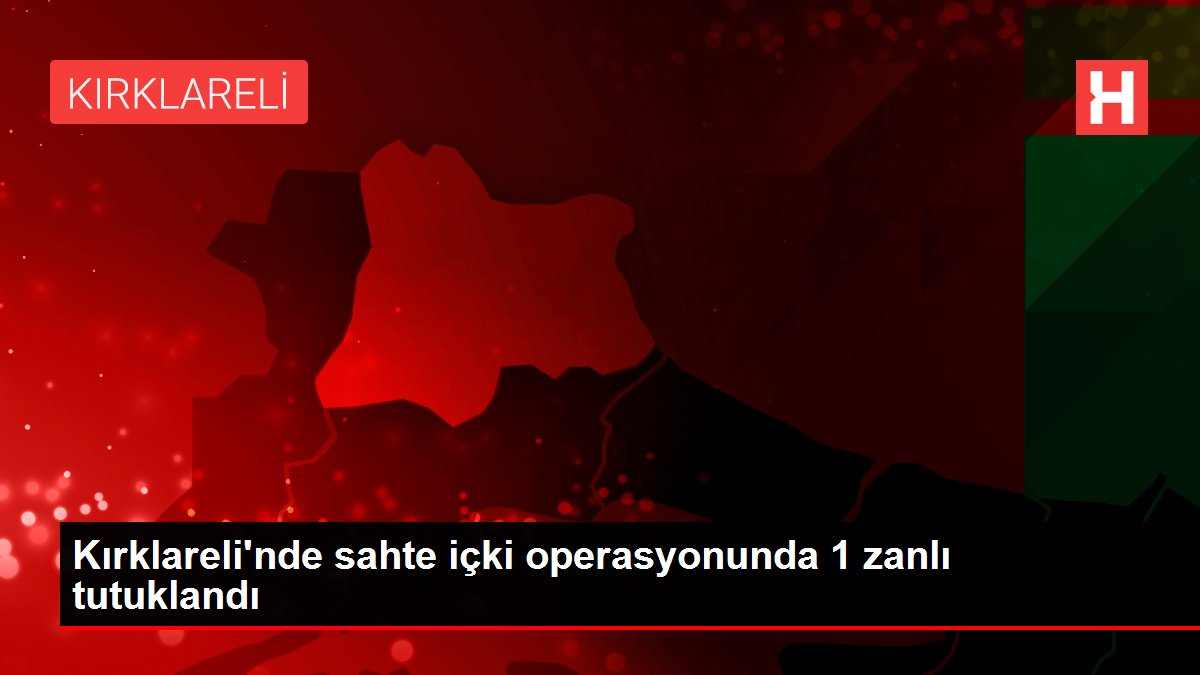 Son dakika! Kırklareli'nde sahte içki operasyonunda 1 zanlı tutuklandı