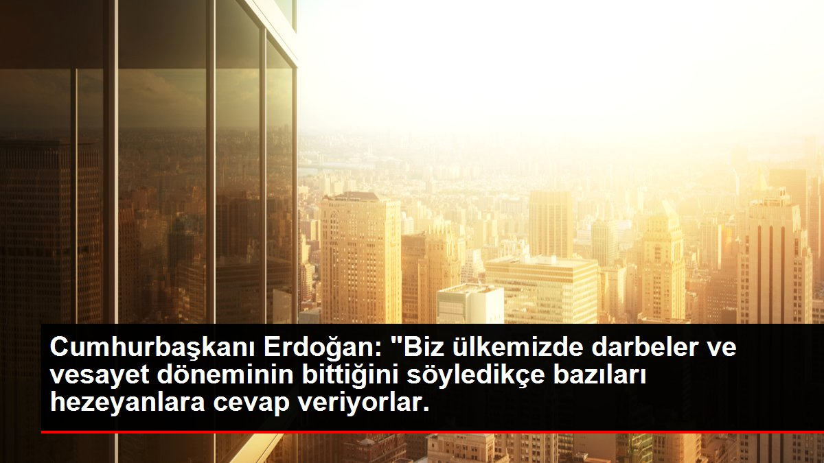 Cumhurbaşkanı Erdoğan: 'Biz ülkemizde darbeler ve vesayet döneminin bittiğini söyledikçe bazıları hezeyanlara cevap veriyorlar.