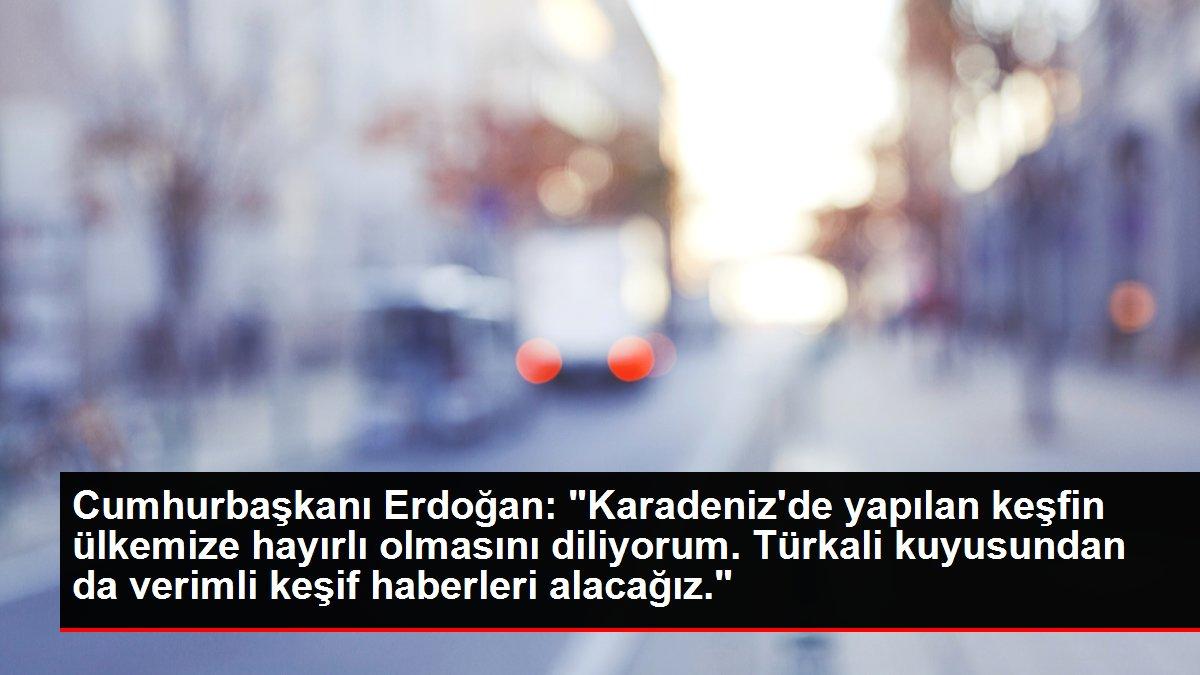 Cumhurbaşkanı Erdoğan: 'Karadeniz'de yapılan keşfin ülkemize hayırlı olmasını diliyorum. Türkali kuyusundan da verimli keşif haberleri alacağız.'
