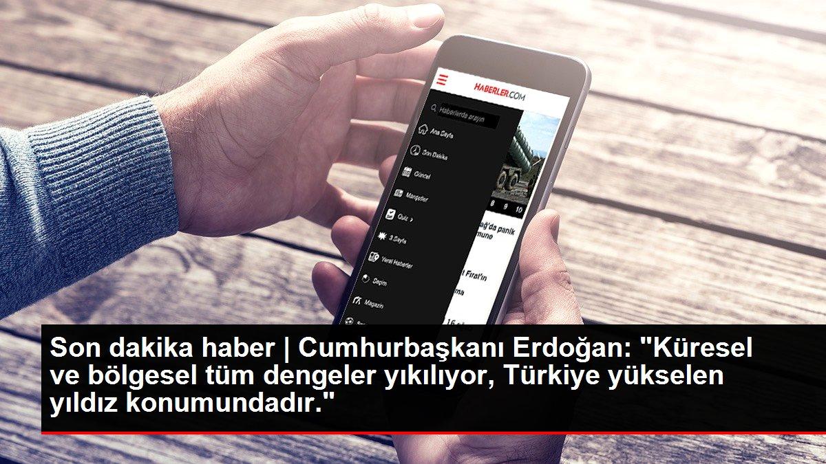 Son dakika haber | Cumhurbaşkanı Erdoğan: 'Küresel ve bölgesel tüm dengeler yıkılıyor, Türkiye yükselen yıldız konumundadır.'