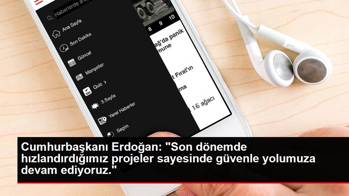 Cumhurbaşkanı Erdoğan: 'Son dönemde hızlandırdığımız projeler sayesinde güvenle yolumuza devam ediyoruz.'