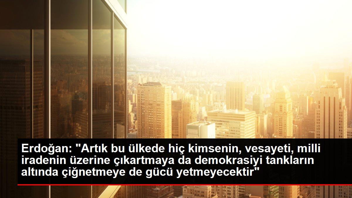Erdoğan: 'Artık bu ülkede hiç kimsenin, vesayeti, milli iradenin üzerine çıkartmaya da demokrasiyi tankların altında çiğnetmeye de gücü yetmeyecektir'