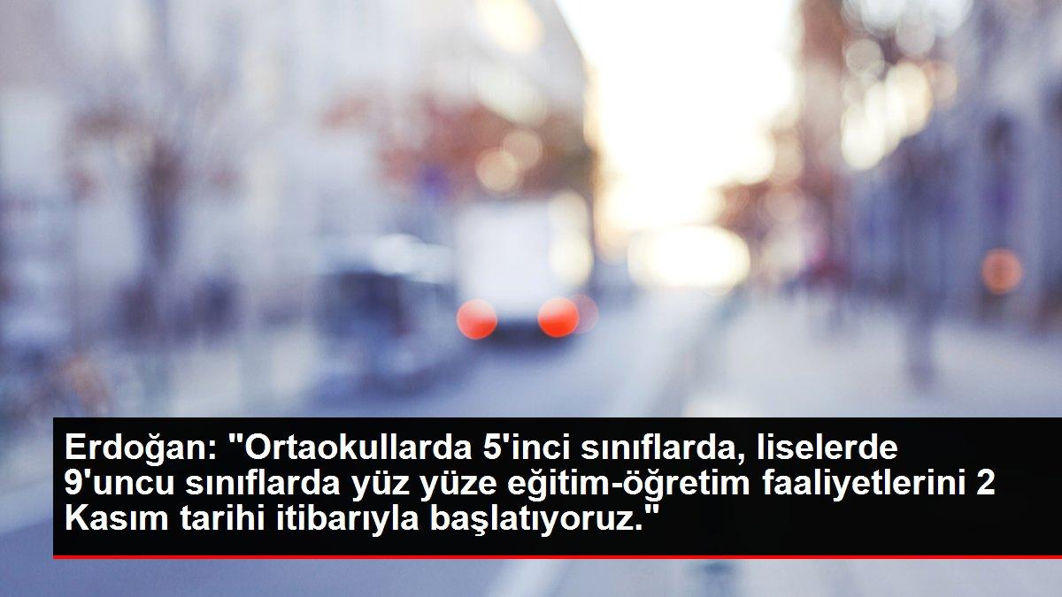 Erdoğan: 'Ortaokullarda 5'inci sınıflarda, liselerde 9'uncu sınıflarda yüz yüze eğitim-öğretim faaliyetlerini 2 Kasım tarihi itibarıyla başlatıyoruz.'