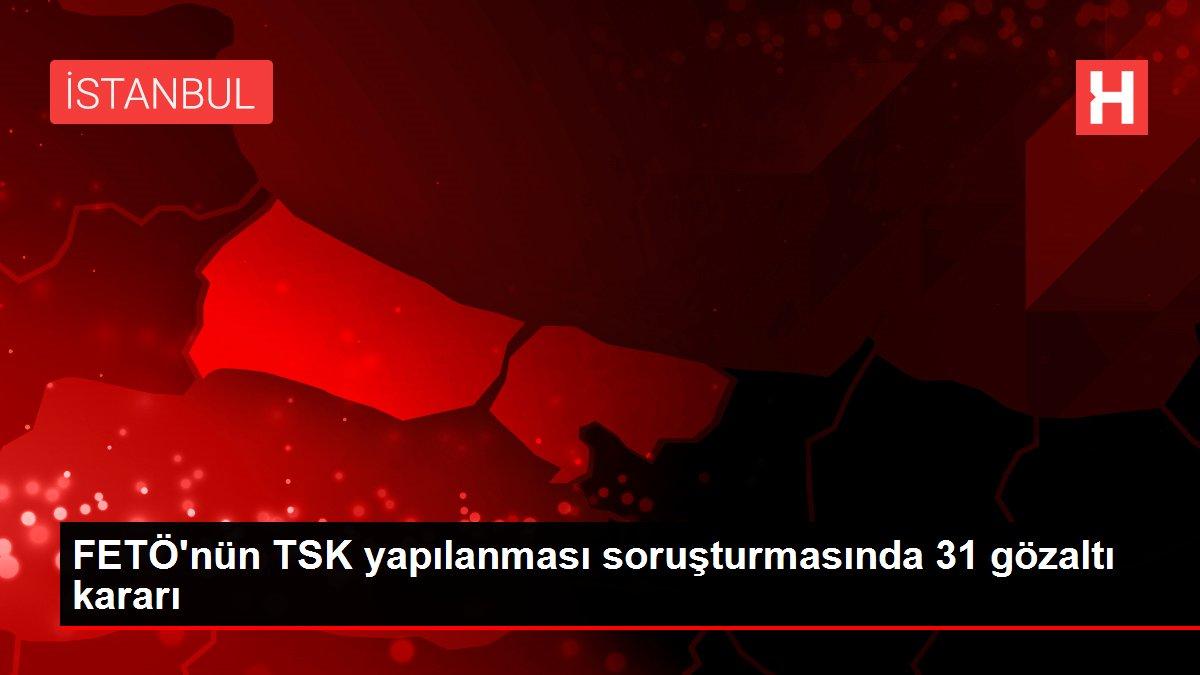 Son dakika haberi... FETÖ'nün TSK yapılanması soruşturmasında 31 gözaltı kararı