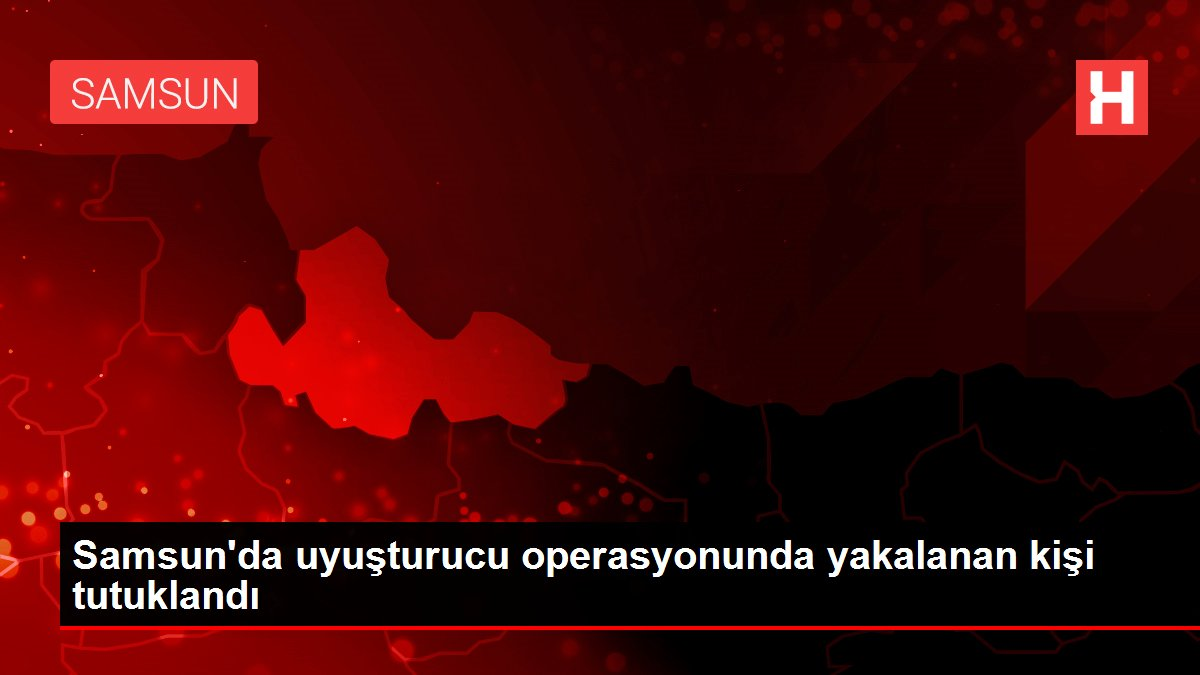Samsun'da uyuşturucu operasyonunda yakalanan kişi tutuklandı