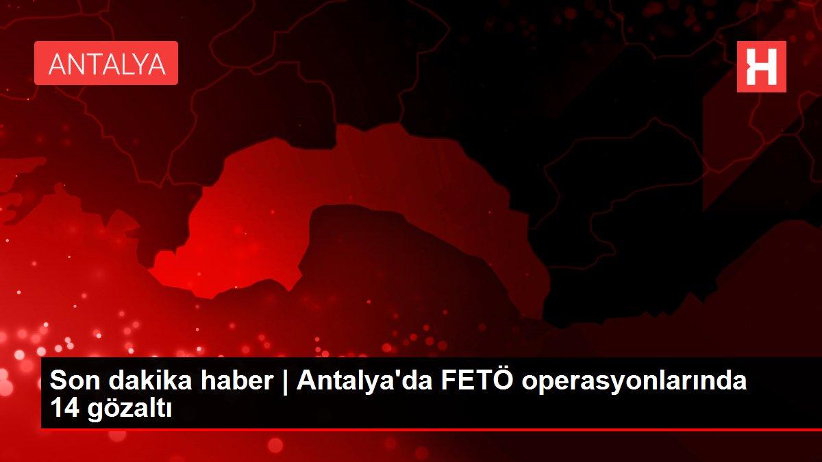 Son dakika haber | Antalya'da FETÖ operasyonlarında 14 gözaltı
