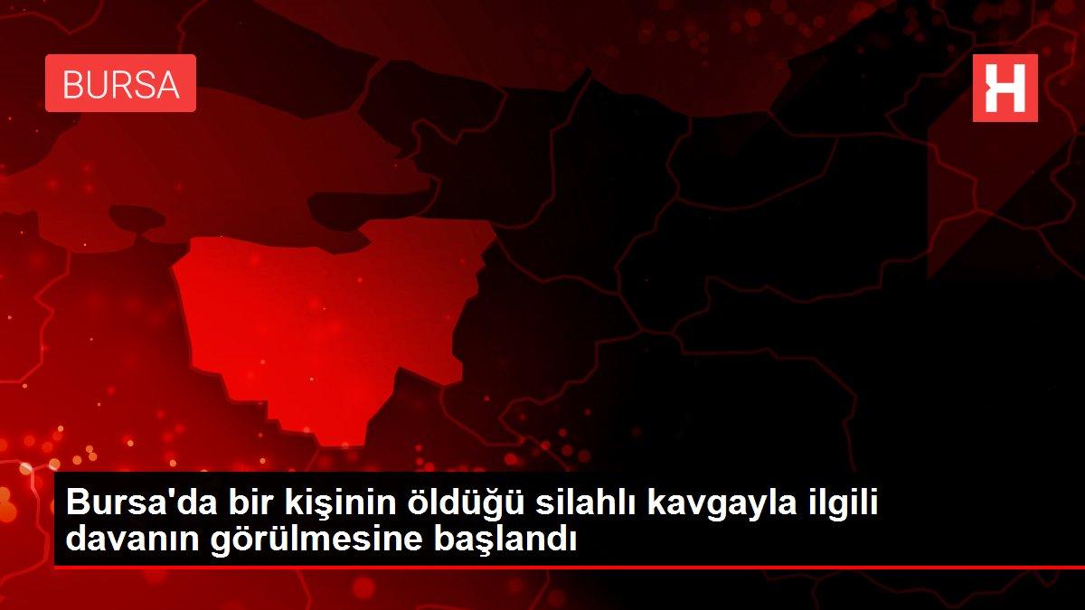 Bursa'da bir kişinin öldüğü silahlı kavgayla ilgili davanın görülmesine başlandı