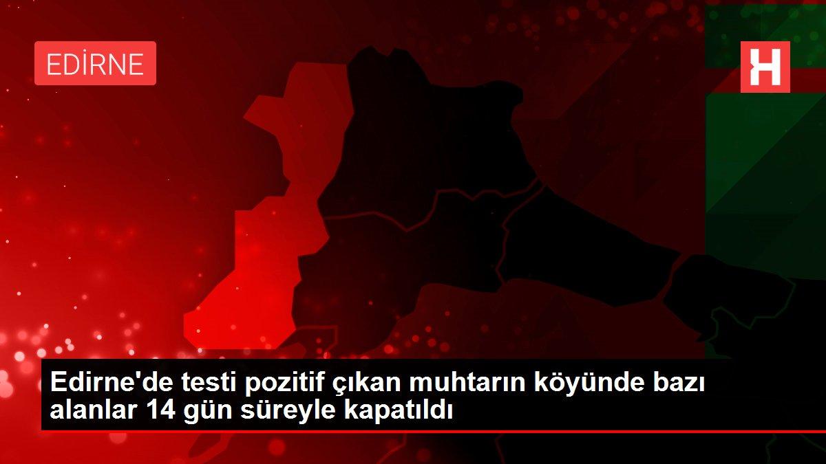 Edirne'de testi pozitif çıkan muhtarın köyünde bazı alanlar 14 gün süreyle kapatıldı