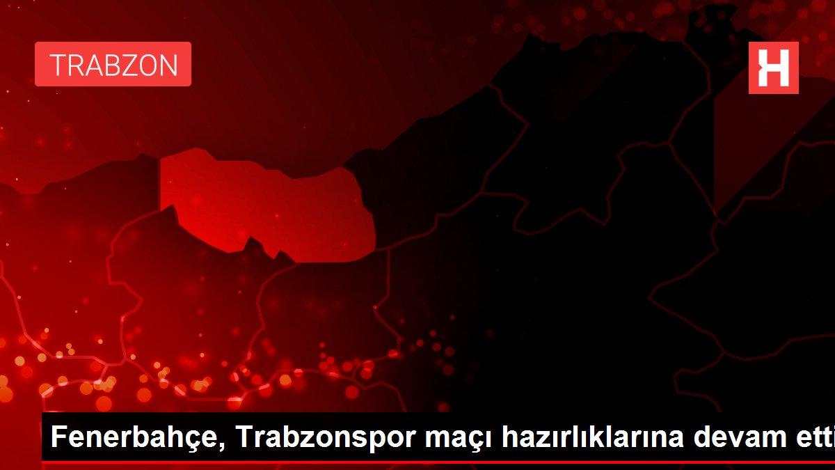 Fenerbahçe, Trabzonspor maçı hazırlıklarına devam etti