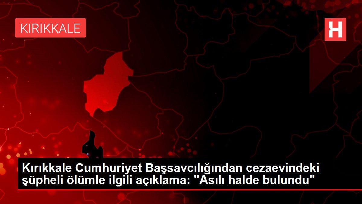 Kırıkkale'de hükümlünün cezaevinde ölümüne ilişkin başsavcılıktan açıklama Açıklaması