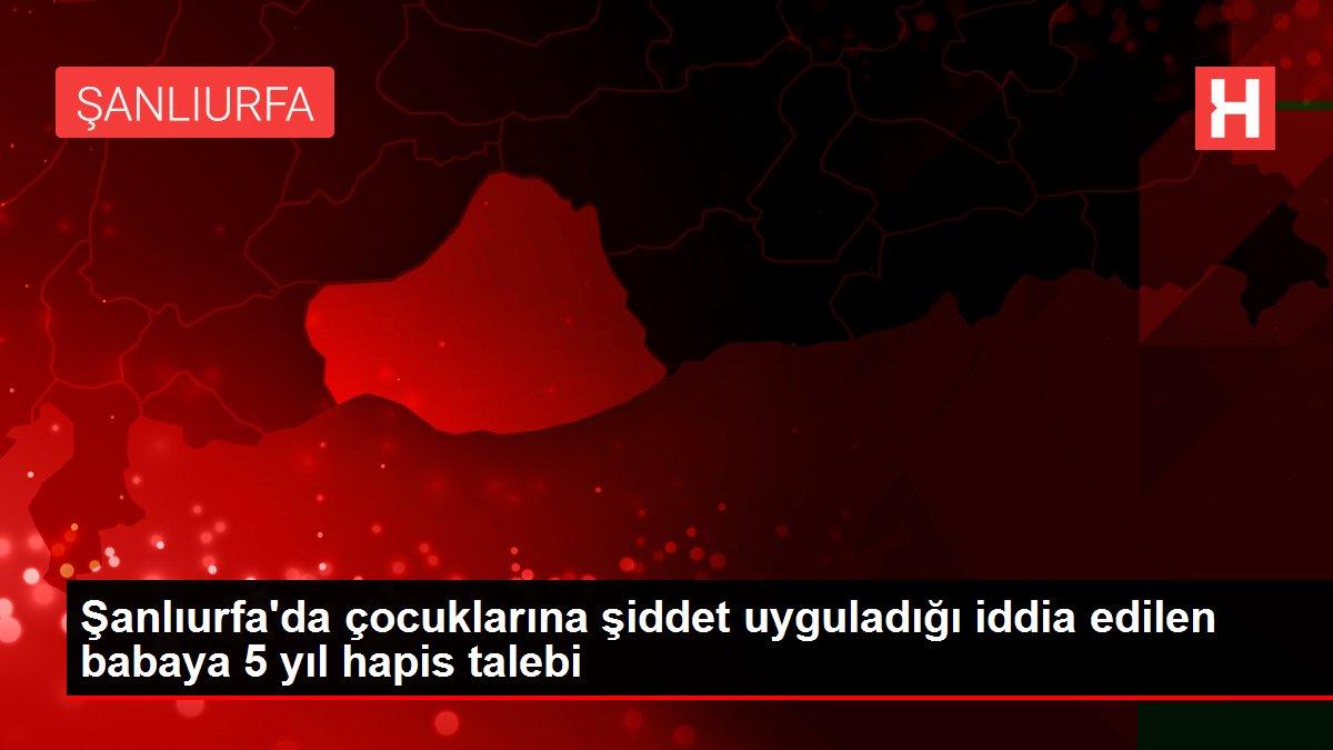 Şanlıurfa'da çocuklarına şiddet uyguladığı iddia edilen babaya 5 yıl hapis talebi