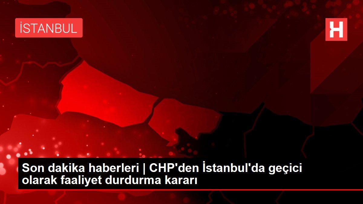 Son dakika haberleri | CHP'den İstanbul'da geçici olarak faaliyet durdurma kararı