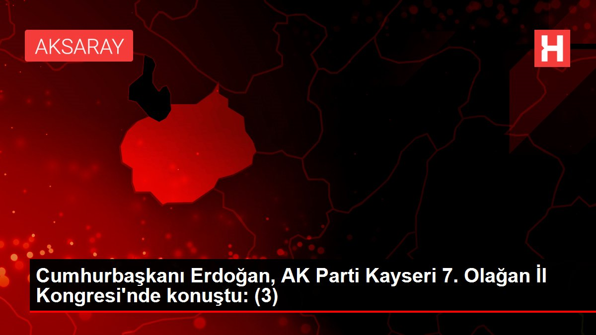 Cumhurbaşkanı Erdoğan, AK Parti Kayseri 7. Olağan İl Kongresi'nde konuştu: (3)