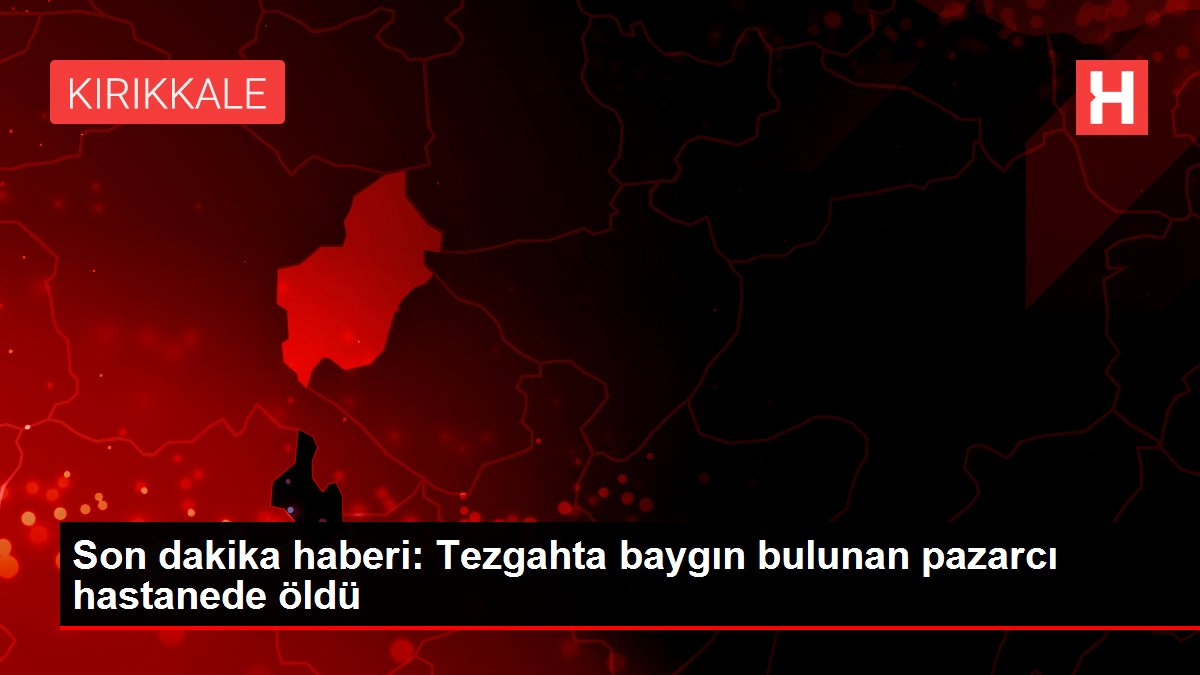 Son dakika haberi: Tezgahta baygın bulunan pazarcı hastanede öldü