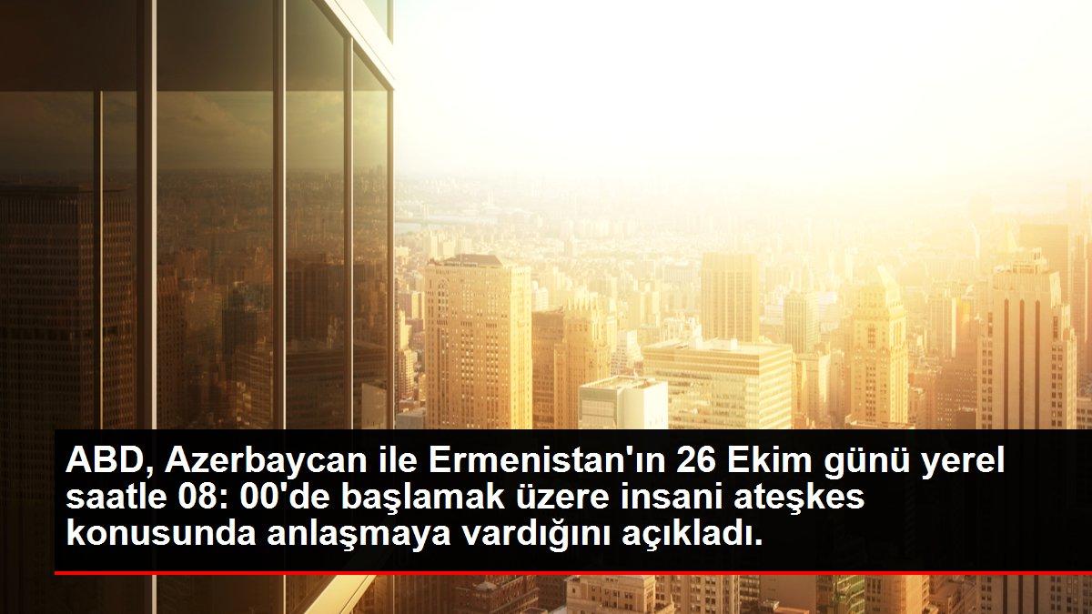 Son dakika haberi: ABD, Azerbaycan ile Ermenistan'ın 26 Ekim günü yerel saatle 08: 00'de başlamak üzere insani ateşkes konusunda anlaşmaya vardığını açıkladı.