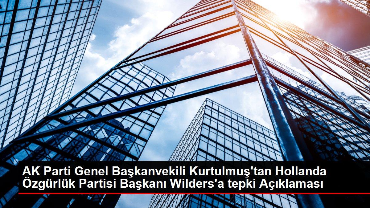 AK Parti Genel Başkanvekili Kurtulmuş'tan Hollanda Özgürlük Partisi Başkanı Wilders'a tepki Açıklaması