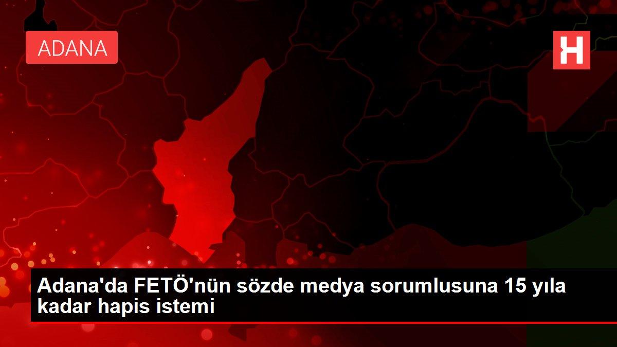 Adana'da FETÖ'nün sözde medya sorumlusuna 15 yıla kadar hapis istemi