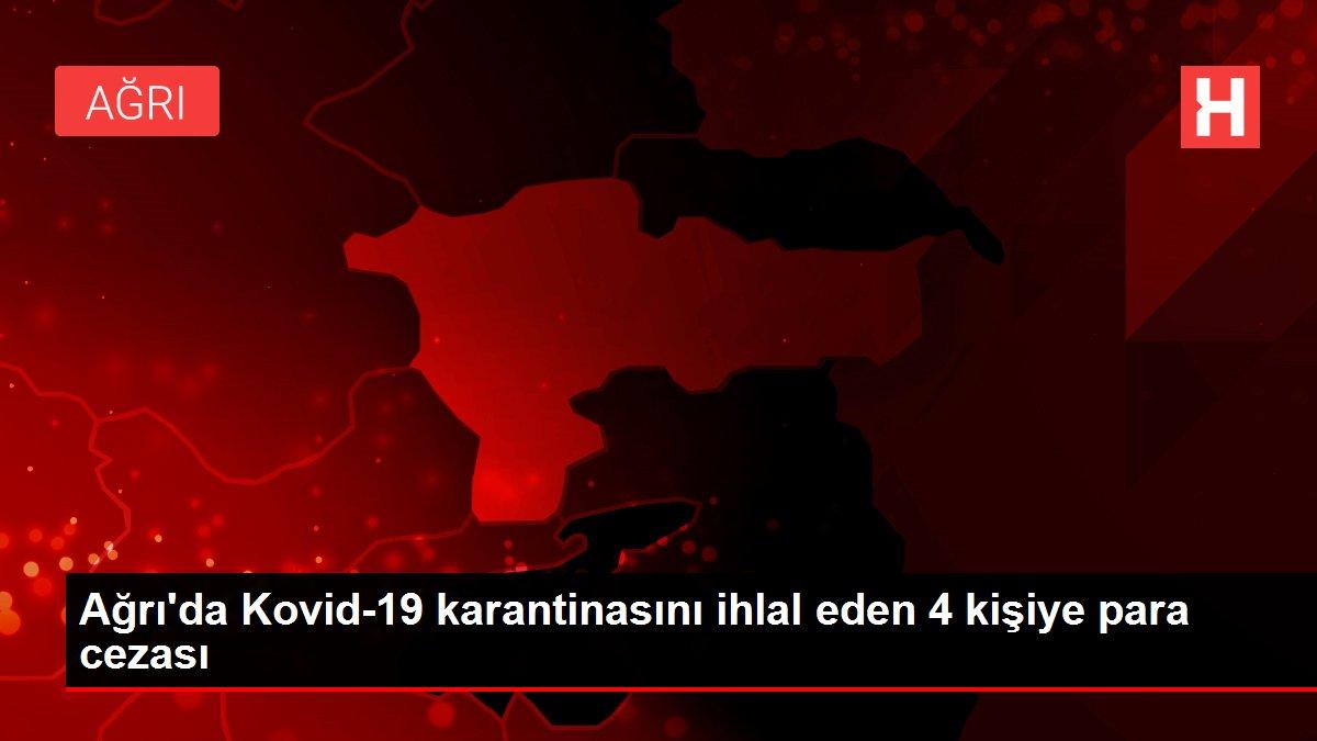 Ağrı'da Kovid-19 karantinasını ihlal eden 4 kişiye para cezası