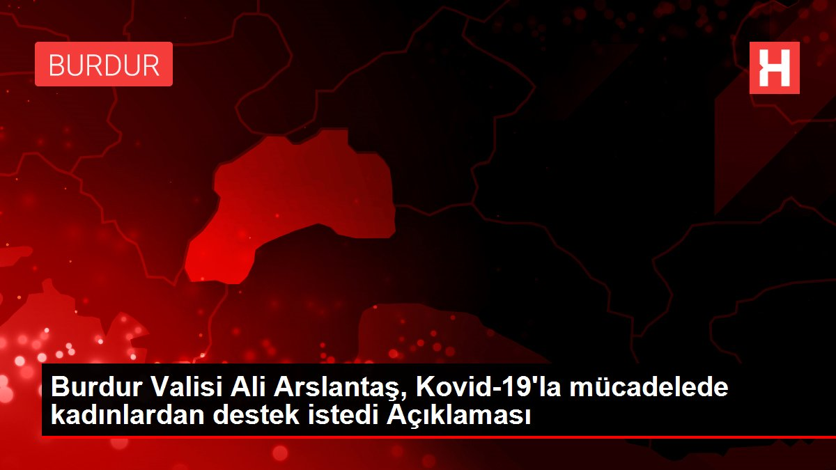 Burdur Valisi Ali Arslantaş, Kovid-19'la mücadelede kadınlardan destek istedi Açıklaması