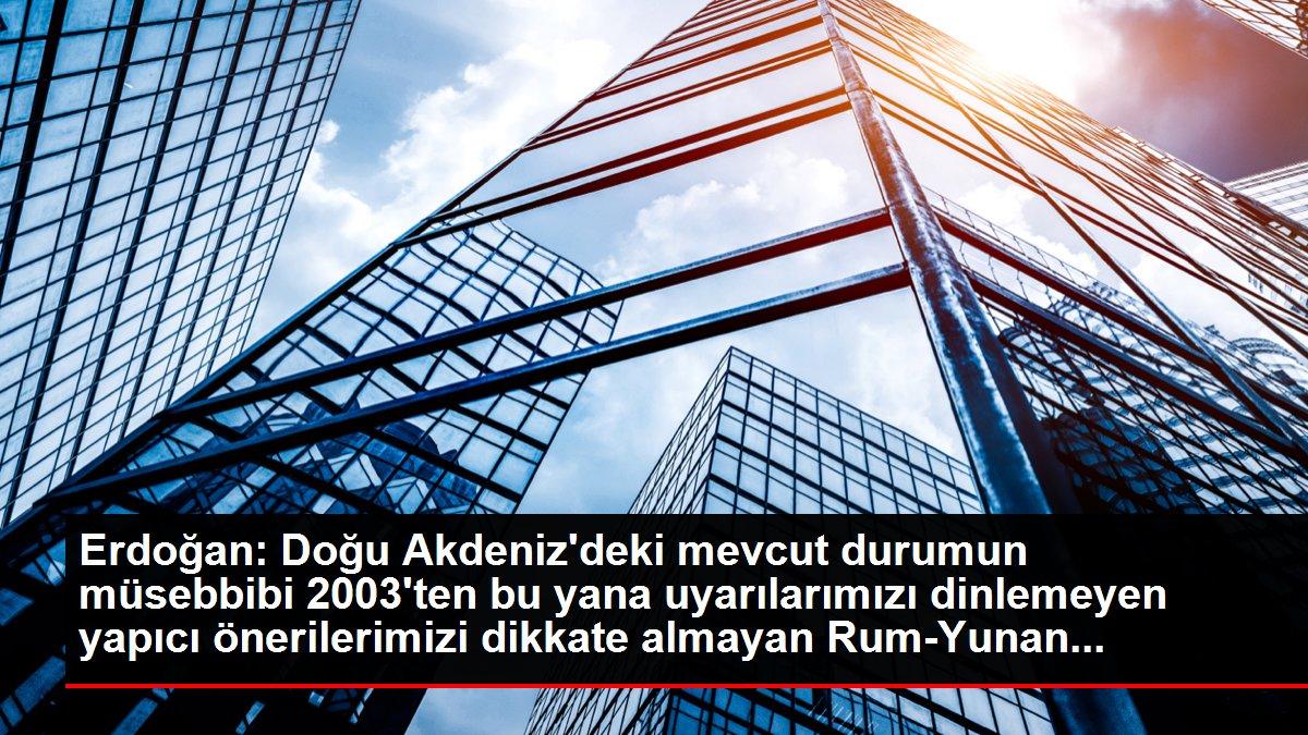 Erdoğan: Doğu Akdeniz'deki mevcut durumun müsebbibi 2003'ten bu yana uyarılarımızı dinlemeyen yapıcı önerilerimizi dikkate almayan Rum-Yunan...