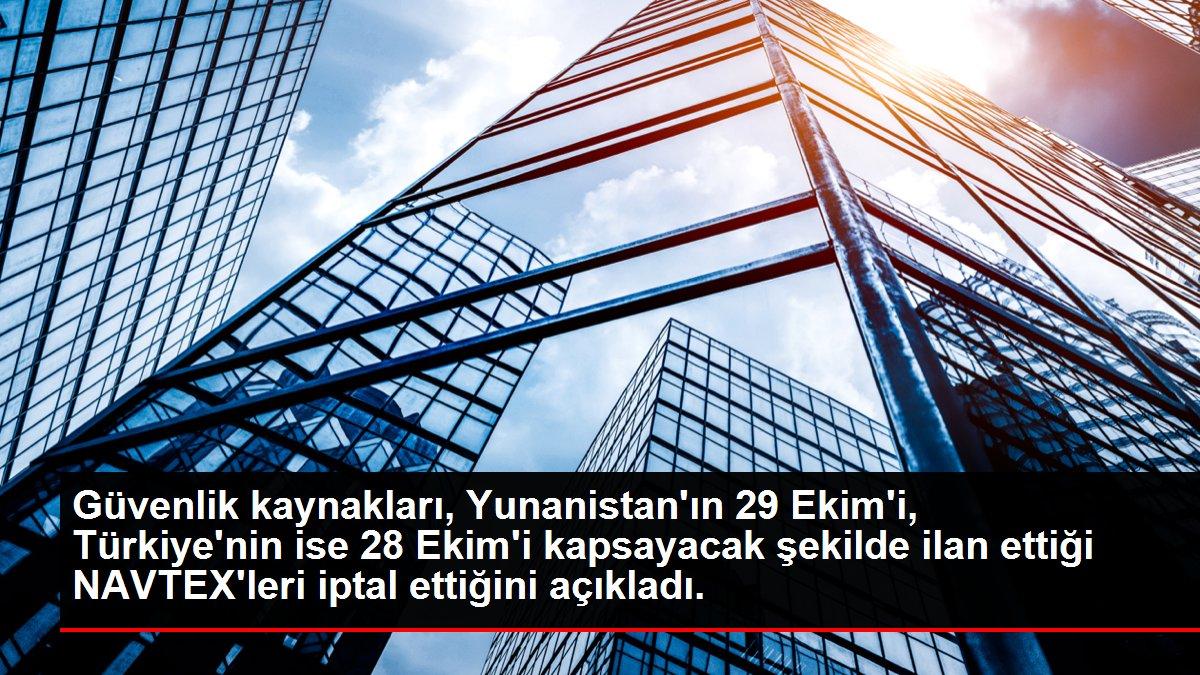 Güvenlik kaynakları, Yunanistan'ın 29 Ekim'i, Türkiye'nin ise 28 Ekim'i kapsayacak şekilde ilan ettiği NAVTEX'leri iptal ettiğini açıkladı.