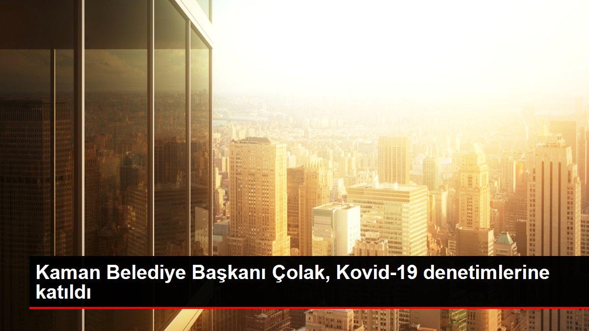 Kaman Belediye Başkanı Çolak, Kovid-19 denetimlerine katıldı
