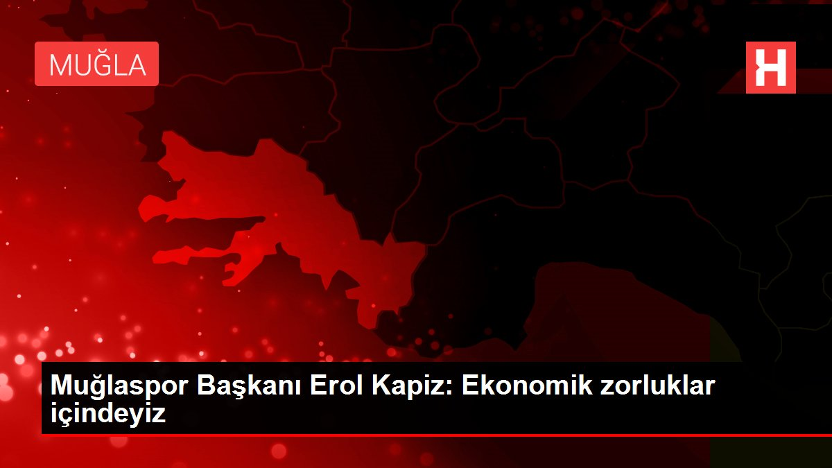 Muğlaspor Başkanı Erol Kapiz: Ekonomik zorluklar içindeyiz
