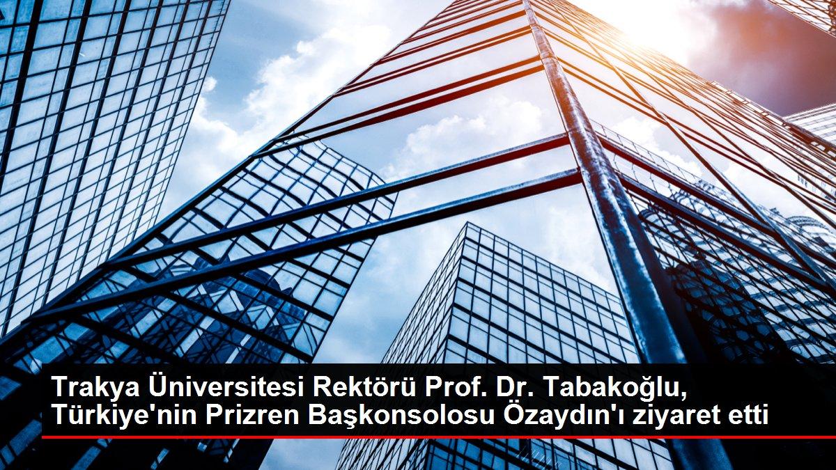 Trakya Üniversitesi Rektörü Prof. Dr. Tabakoğlu, Türkiye'nin Prizren Başkonsolosu Özaydın'ı ziyaret etti
