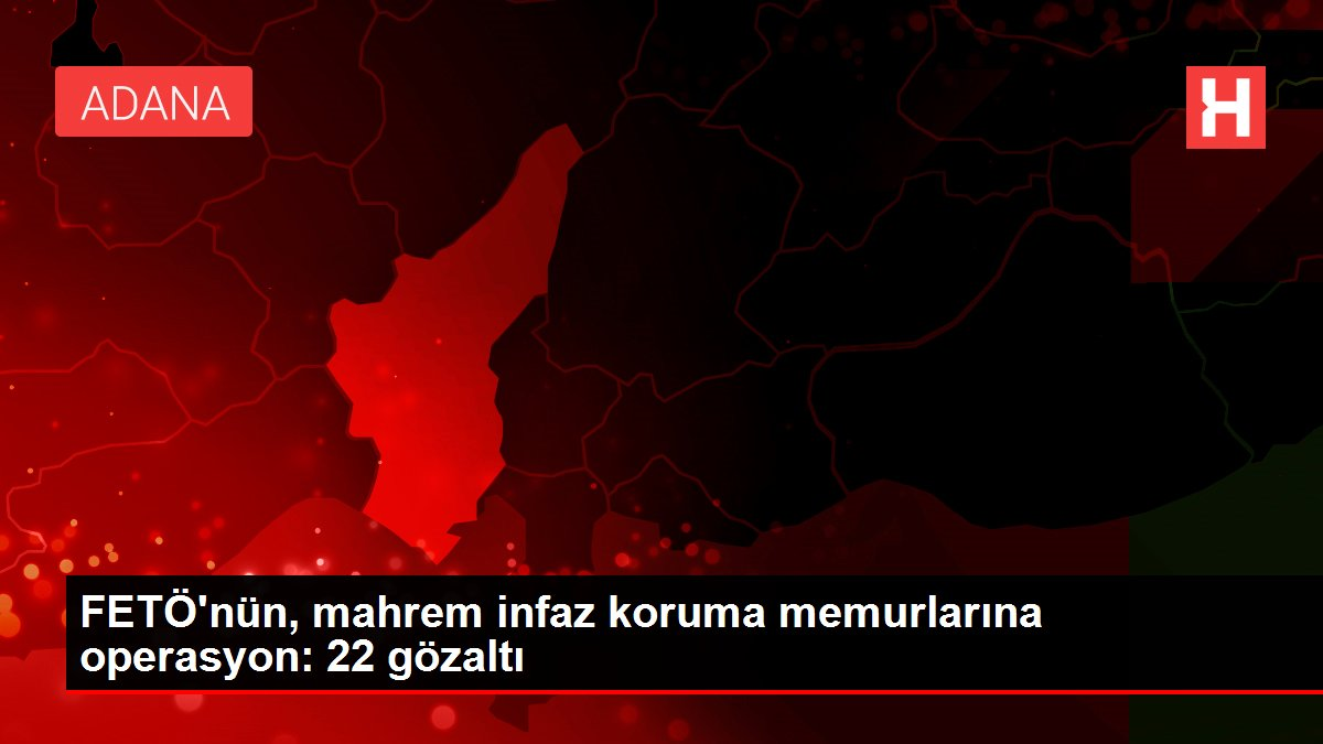 Son dakika: FETÖ'nün, mahrem infaz koruma memurlarına operasyon: 22 gözaltı