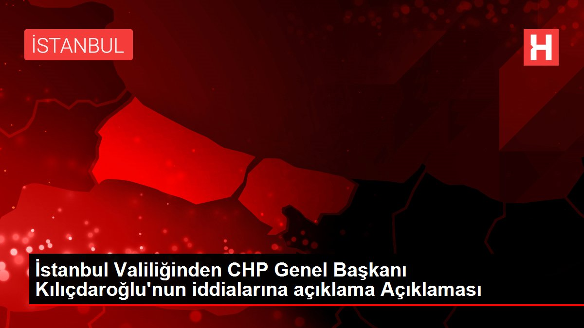 İstanbul Valiliğinden CHP Genel Başkanı Kılıçdaroğlu'nun iddialarına açıklama Açıklaması