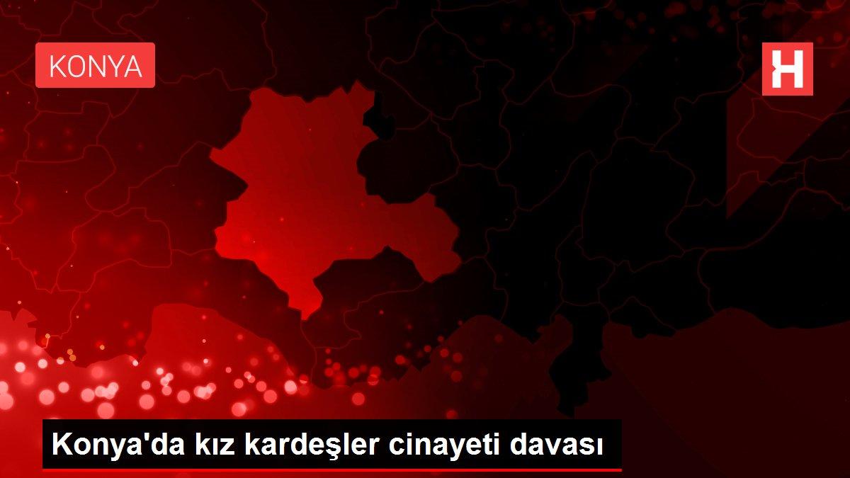 Konya'da kız kardeşler cinayetidavası