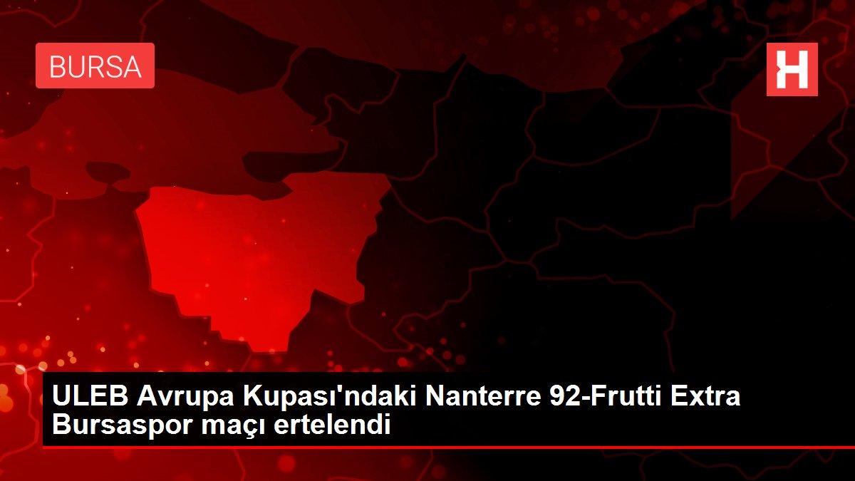 Son dakika: ULEB Avrupa Kupası'ndaki Nanterre 92-Frutti Extra Bursaspor maçı ertelendi