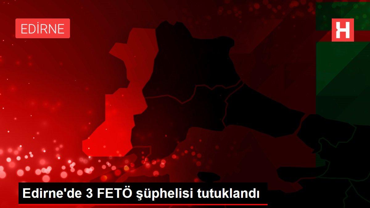 Edirne'de Yunanistan'a kaçarken yakalanan 4 FETÖ şüphelisinden 3'ü tutuklandı