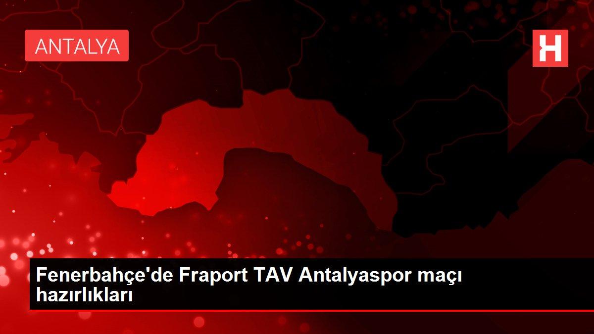 Fenerbahçe'de Fraport TAV Antalyaspor maçı hazırlıkları