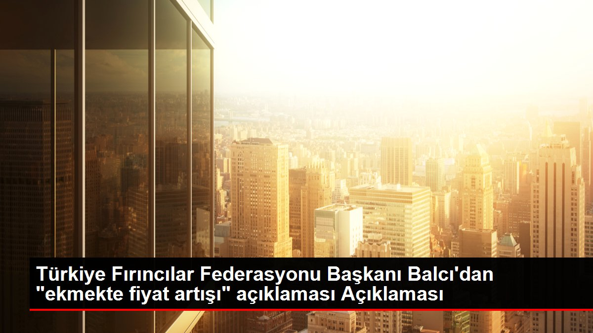 Türkiye Fırıncılar Federasyonu Başkanı Balcı'dan 'ekmekte fiyat artışı' açıklaması Açıklaması